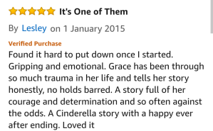 "Amazon Review quote; ""Found it hard to put down once I started. Gripping and emotional. Grace has been through so much trauma in her life and tells her story honestly, no holds barred. A story full of her courage and determination and so often against the odds. A Cinderella story with a happily ever after ending. Love it!"" By Lesley who gave the book 5 stars"