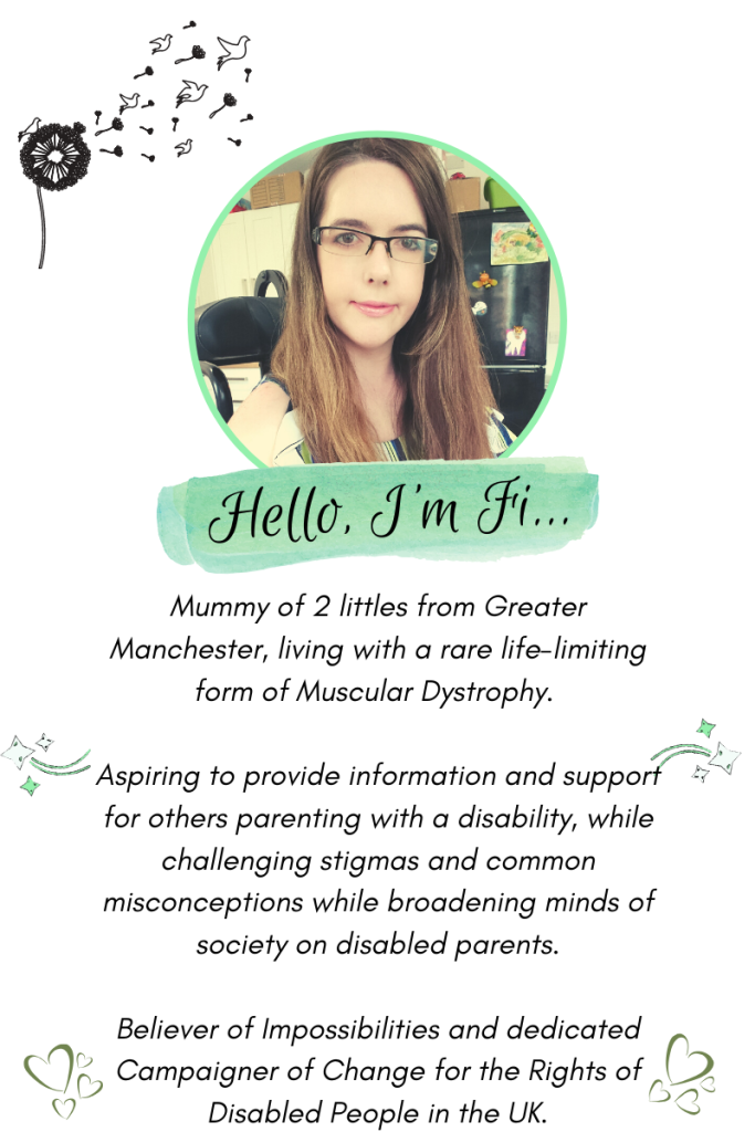 """About Me Graphic, Features circular photo of Fi, a fair skinned lady with long straight brown hair and glasses smiling wearing light make-up. Reads; """"Hello, I'm Fi. Mummy of 2 littles from Greater Manchester, living with a rare life-limiting form of Muscular Dystrophy. Aspiring to provide information and support for others parenting with a disability, while challenging stigma and common misconceptions while broadening minds of society on disabled parents. Believer of impossibilities and dedicated campaigner of change for the rights of disabled people in the UK."""